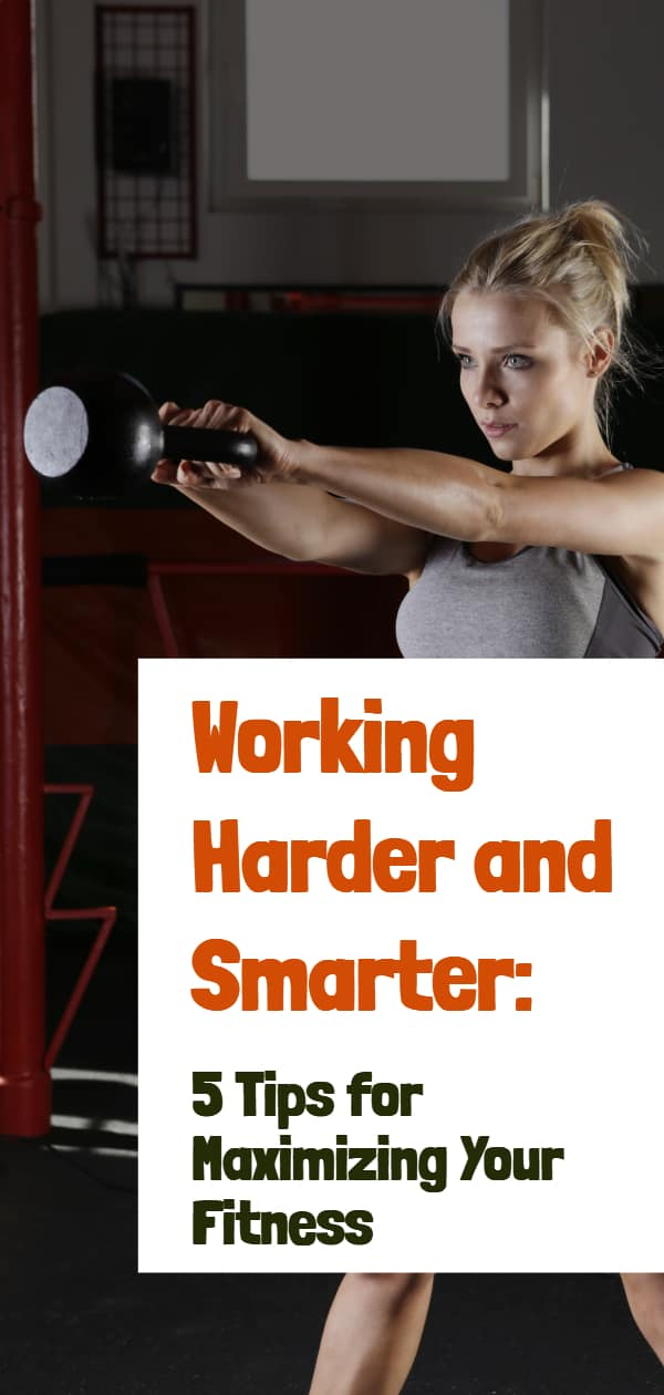 Working Smarter and Harder: 5 Tips for Maximizing Your Fitness