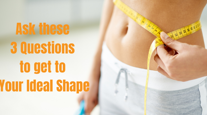 Ask yourself these 3 questions to get to your ideal shape